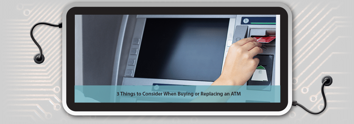 3 Things to Consider When Buying (or Replacing) an ATM