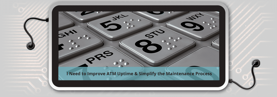 I Need to Improve ATM Up-time & Maintenance